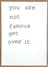 You are not famous get over it