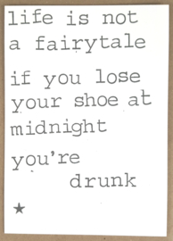 Life is not a fairytale if you lose your shoe at midnight you're drunk