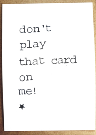 Don't play that card on me!