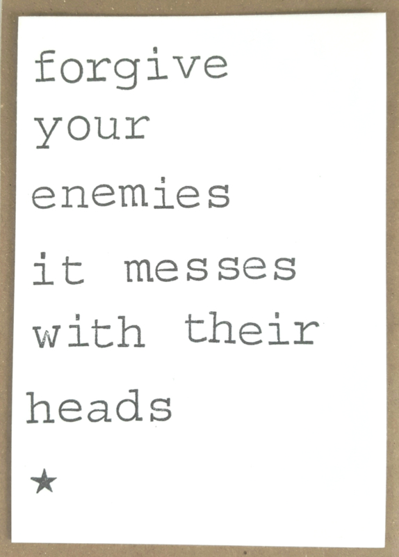 Forgive your enemies it messes with their heads