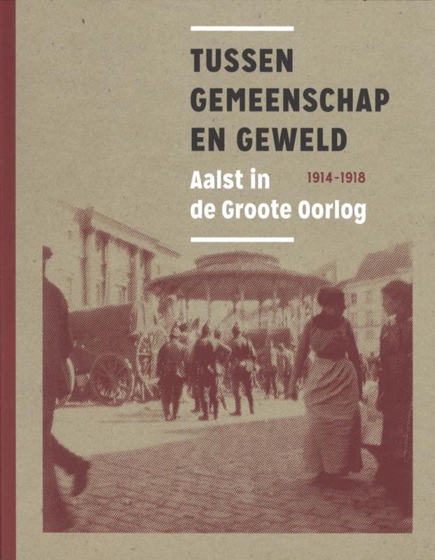Tussen gemeenschap en geweld. Aalst in de Groote Oorlog 1914-1918.