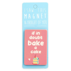 I saw this magnet and ... If In Doubt, Bake a Cake