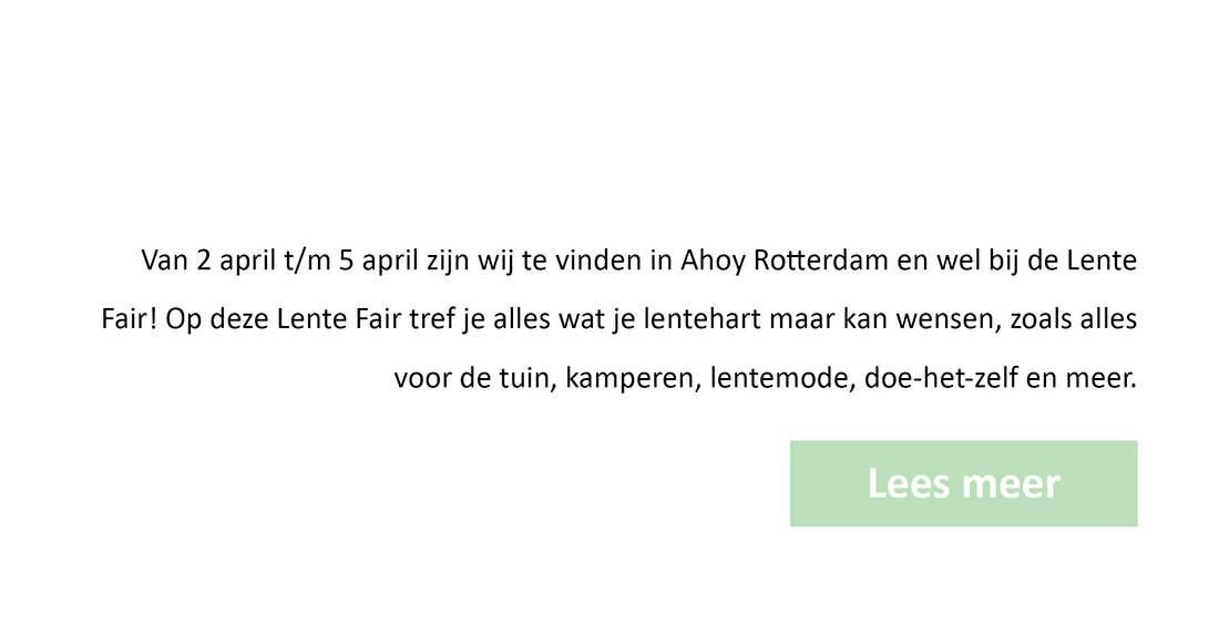 Van 2 april t/m/ 5 april zijn wij te vinden in Ahoy Rotterdam en wel bij de lente Fair! Op deze Lente Fair tref je alles wat je lentehart maar kan wensen, zoals alles voor de tuin, kamperen, lentemode, doe-het-zelf en meer.