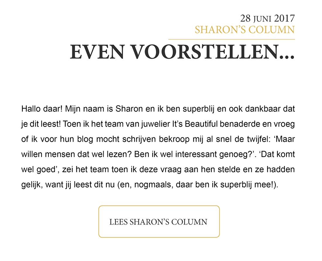 Hallo daar! Mijn naam is Sharon en ik ben superblij en ook dankbaar dat je dit leest! Toen ik het team van juwelier It's Beautiful benaderde en vroeg of ik voor hun blog mocht schrijven bekroop mij al snel de twijfel: 'Maar willen mensen dat wel lezen? Ben ik wel interessant genoeg?'. 'Dat komt wel goed', zei het team toen ik deze vraag aan hen stelde en ze hadden gelijk, want jij leest dit nu (en, nogmaals, daar ben ik superblij mee!).