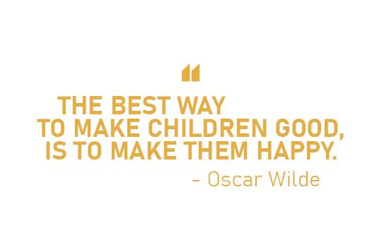 THE BEST WAY TO MAKE CHILDEREN GOOD, IS TO MAKE THEM HAPPY. - Oscar Wilde