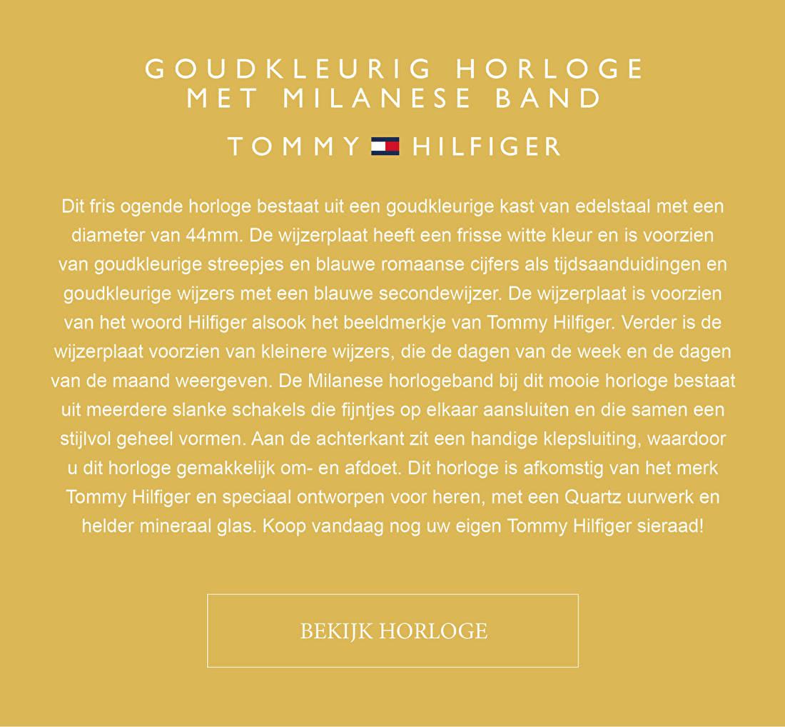 GOUDKLEURIG HORLOGE MET MILANESE BAND TOMMY HILFIGER - Dit fris ogende horloge bestaat uit een goudkleurige kast van edelstaal met een diameter van 44mm. De wijzerplaat heeft een frisse witte kleur en is voorzien van goudkleurige streepjes en blauwe romaanse cijfers als tijdsaanduidingen en goudkleurige wijzers met een blauwe secondewijzer. De wijzerplaat is voorzien van het woord Hilfiger alsook het beeldmerkje van Tommy Hilfiger. Verder is de wijzerplaat voorzien van kleinere wijzers, die de dagen van de week en de dagen van de maand weergeven. De Milanese horlogeband bij dit mooie horloge bestaat uit meerdere slanke schakels die fijntjes op elkaar aansluiten en die samen een stijlvol geheel vormen. Aan de achterkant zit een handige klepsluiting, waardoor u dit horloge gemakkelijk om- en afdoet. Dit horloge is afkomstig van het merk Tommy Hilfiger en speciaal ontworpen voor heren, met een Quartz uurwerk en helder mineraal glas. Het merk Tommy Hilfiger is een wereldwijd bekend merk dat al jaren garant staat voor kwaliteit en stijl.