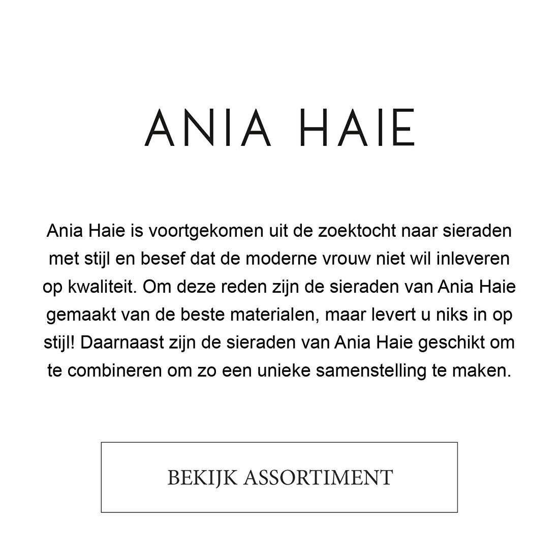 ANIA HAIE | Ania Haie is voortgekomen uit de zoektocht naar sieraden met stijl en besef dat de moderne vrouw niet wil inleveren op kwaliteit. Om deze reden zijn de sieraden van Ania Haie gemaakt van de beste materialen, maar levert u niks in op stijl! Daarnaast zijn de sieraden van Ania Haie geschikt om te combineren om zo een unieke samenstelling te maken.