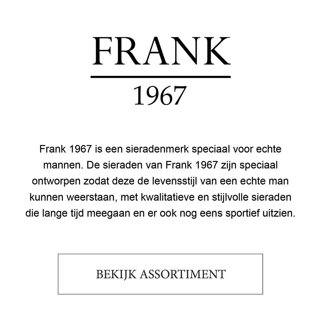 Frank 1967 is een sieradenmerk speciaal voor echte mannen. De sieraden van Frank 1967 zijn speciaal ontworpen zodat deze de levensstijl van een echte man kunnen weerstaan, met kwalitatieve en stijlvolle sieraden die lange tijd meegaan en er ook nog eens sportief uitzien.
