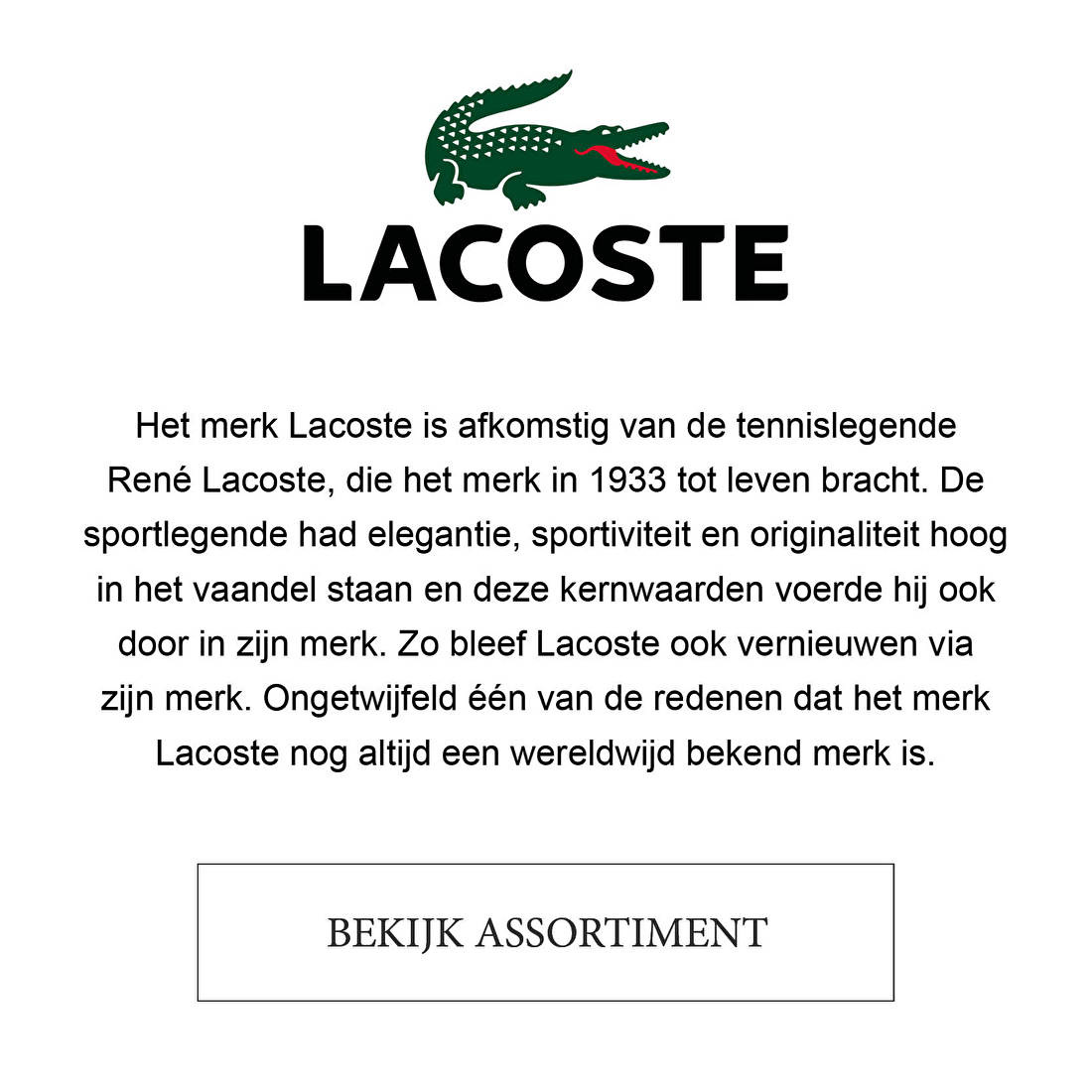 Het merk Lacoste is afkomstig van de tennislegende René Lacoste, die het merk in 1933 tot leven bracht. De sportlegende had elegantie, sportiviteit en originaliteit hoog in het vaandel staan en deze kernwaarden voerde hij ook door in zijn merk. Zo bleef Lacoste ook vernieuwen via zijn merk. Ongetwijfeld één van de redenen dat het merk Lacoste nog altijd een wereldwijd bekend merk is.