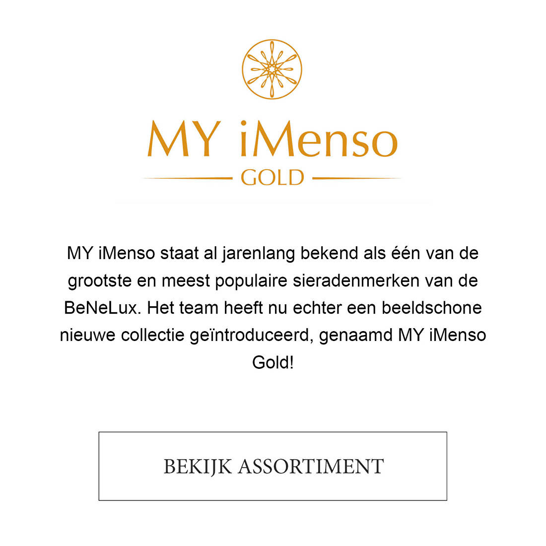 MY iMenso staat al jarenlang bekend als één van de grootste en meest populaire sieradenmerken van de BeNeLux. Het team heeft nu echter een beeldschone nieuwe collectie geïntroduceerd, genaamd MY iMenso Gold!