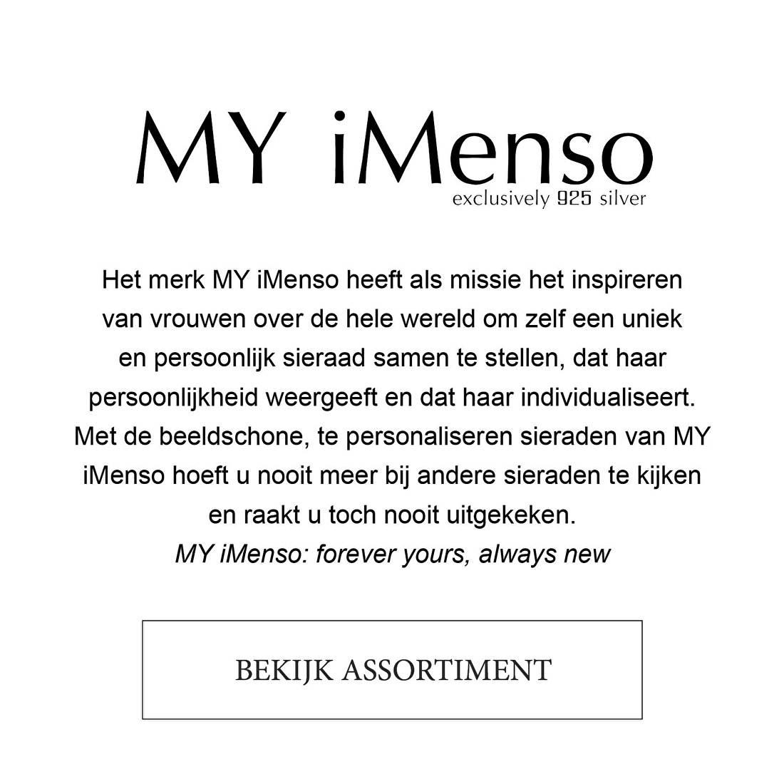 Het merk MY iMenso heeft als missie het inspireren van vrouwen over de hele wereld om zelf een uniek en persoonlijk sieraad samen te stellen, dat haar persoonlijkheid weergeeft en dat haar individualiseert. Met de beeldschone, te personaliseren sieraden van MY iMenso hoeft u nooit meer bij andere sieraden te kijken  en raakt u toch nooit uitgekeken.  MY iMenso: forever yours, always new