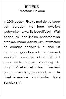 In 2008 begon Rineke met de verkoop van sieraden via haar juweliers webwinkel www.its-beautiful.nl . Wat begon als een kleine onderneming groeide, mede dankzij slim investeren en creatief denkwerk, al snel uit tot een goedlopende webwinkel waar de online sieradenmarkt niet meer omheen kon. Vandaag de dag is Rineke niet alleen directeur van It's Beautiful, maar ook van de overkoepelende organisatie Tiara Benelux B.V.