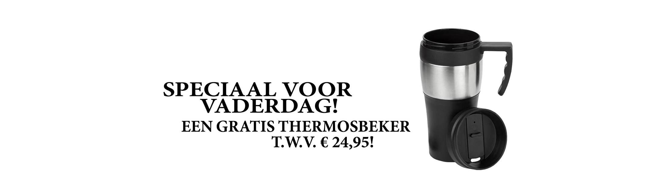 SPECIAAL VOOR VADERDAG! EEN GRATIS THERMOSBEKER T.W.V. € 24,95