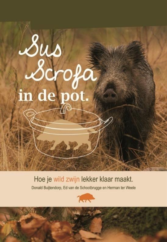 """Sus Scrofa in de pot, hoe je wild zwijn lekker klaar maakt """"Donald Buijtendorp, Ed van de Schootbrugge, Herman ter Weele"""""""