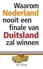 Waarom Nederland nooit een finale van Duitsland zal winnen, Mik Schots, NIEUW BOEK