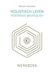 Holistisch leven, moeiteloos gelukkig zijn : werkboek -  Marjolein Berendsen