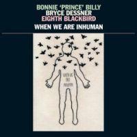 Bonnie Prince Billy & Bryce Dessner When We Are Inhuman 2LP