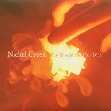 Nickel Creek Why Should The Fire Die? 180g 2LP