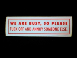 DECAL - support red and white sticker - WE ARE BUSY , SO PLEAE, FUCK OFF AND ANNOY SOMEONE ELSE.