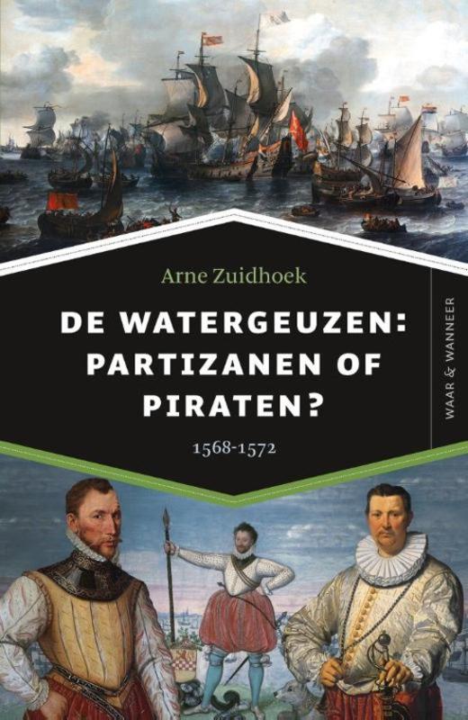 Arne Zuidhoek ; De watergeuzen: partizanen of piraten?
