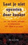 Laat  je niet opvreten door kanker door Wim van der Meer.