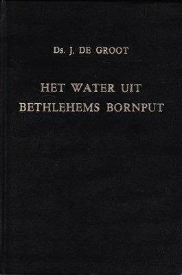 Groot, Ds. J. de-Het water uit Bethlehems Bornput