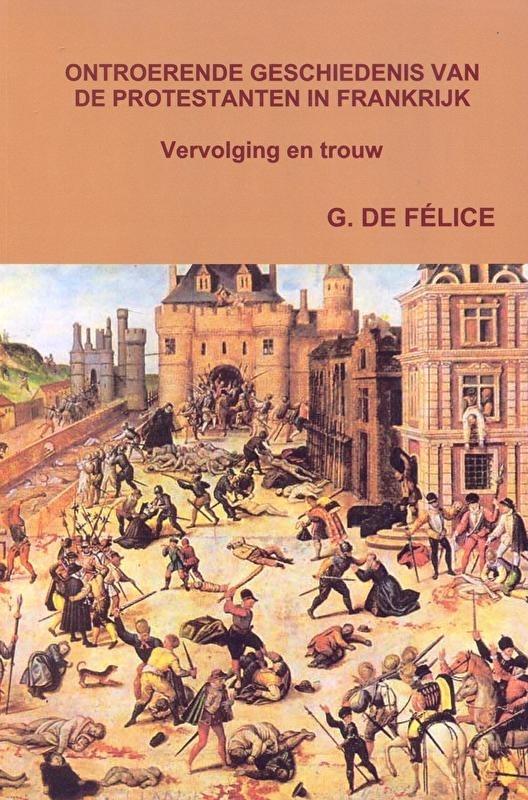 Felice, G. de-Ontroerende Geschiedenis van de Protestanten in Frankrijk (nieuw)