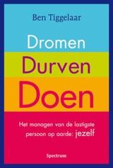 Ben Tiggelaar: Dromen durven doen - het managen van de lastigste persoon op aarde: jezelf