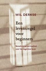 Wil Derkse: Een levensregel voor beginners - Benedictijnse spiritualiteit voor het dagelijks leven