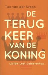Ton van der Kroon: De terugkeer van de koning - liefde, lust, leiderschap