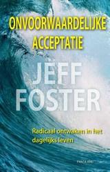 Jeff Foster: Onvoorwaardelijke Acceptatie, radicaal ontwaken in het dagelijks leven
