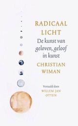 Christiaan Wiman: Radicaal licht - De kunst van geloven, geloof in kunst