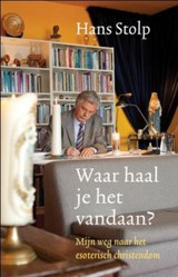 Hans Stolp: Waar haal je het vandaan - mijn weg naar het esoterisch christendom