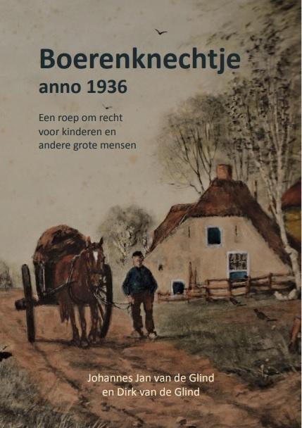 Johannes Jan Van de Glind/Dirk van de Glind: Boerenknechtje anno 1936 - Een roep om recht voor kinderen en andere grote mensen