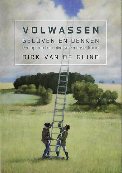 Dirk van de Glind: Volwassen geloven en denken - een oproep tot universele menselijkheid