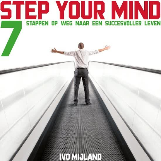 Ivo Mijland: Step your mind - 7 stappen naar een succesvoller leven