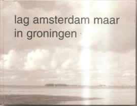 Gool, Jack van e.a.: Lag Amsterdam maar in Groningen