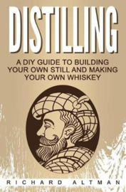 Richard Altman : Distilling ;  A DIY Guide to Building Your Own Still, and Making Your Own Whiskey