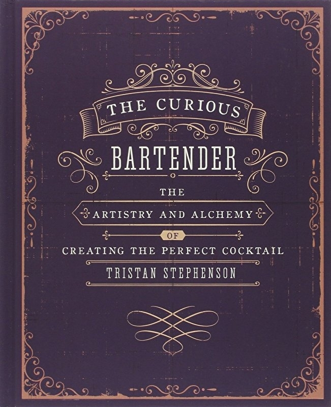 Tristan Stephenson : The Curious Bartender: The Artistry and Alchemy of Creating the Perfect Cocktail