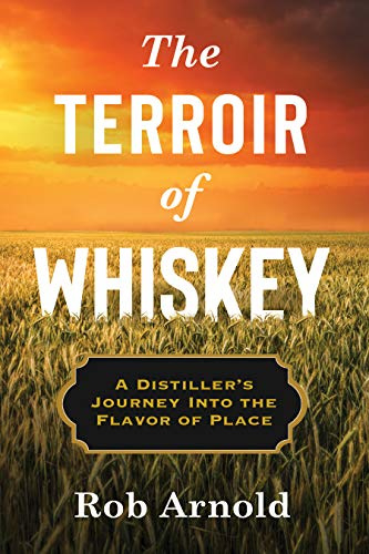 Rob Arnold; The Terroir of Whiskey: A Distiller's Journey Into the Flavor of Place