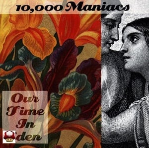 10,000 MANIACS      * OUR TIME IN EDEN *