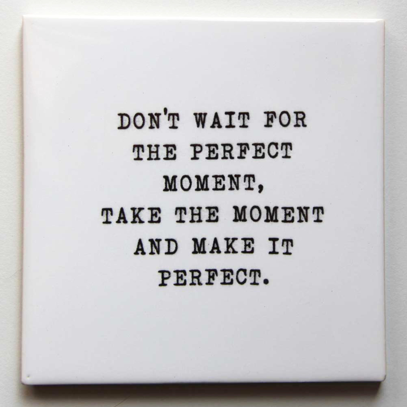 TEGEL 'DON'T WAIT FOR THE PERFECT MOMENT.....PERFECT'