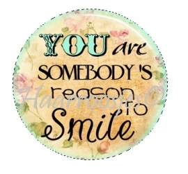 You are somebody`s reason to smile.