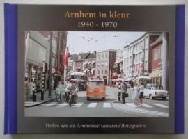 Arnhem in kleur 1940-1970. Hulde aan de Arnhemse (amateur)fototgrafen