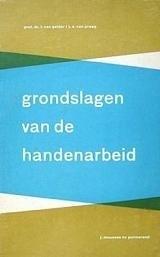Grondslagen van de handenarbeid - Prof. dr. I. van Gelder e.a.