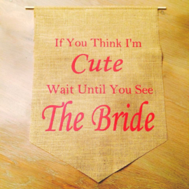 Jute Banner If You Think I'm Cute, Wait Until You See The Bride