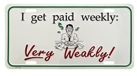 License Metal Plate / Tin Sign -  3D - I Get Paid Weekly : Very Weakly