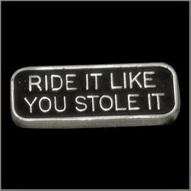P151 - PIN - Metal Badge - Ride it like You Stole it