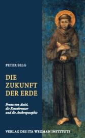 Die Zukunft der Erde, Franz von Assisi, die Rosenkreuzer und die Anthroposophie, Peter Selg