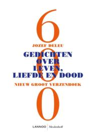 600 gedichten over, leven, liefde en dood / Jozef Deleu